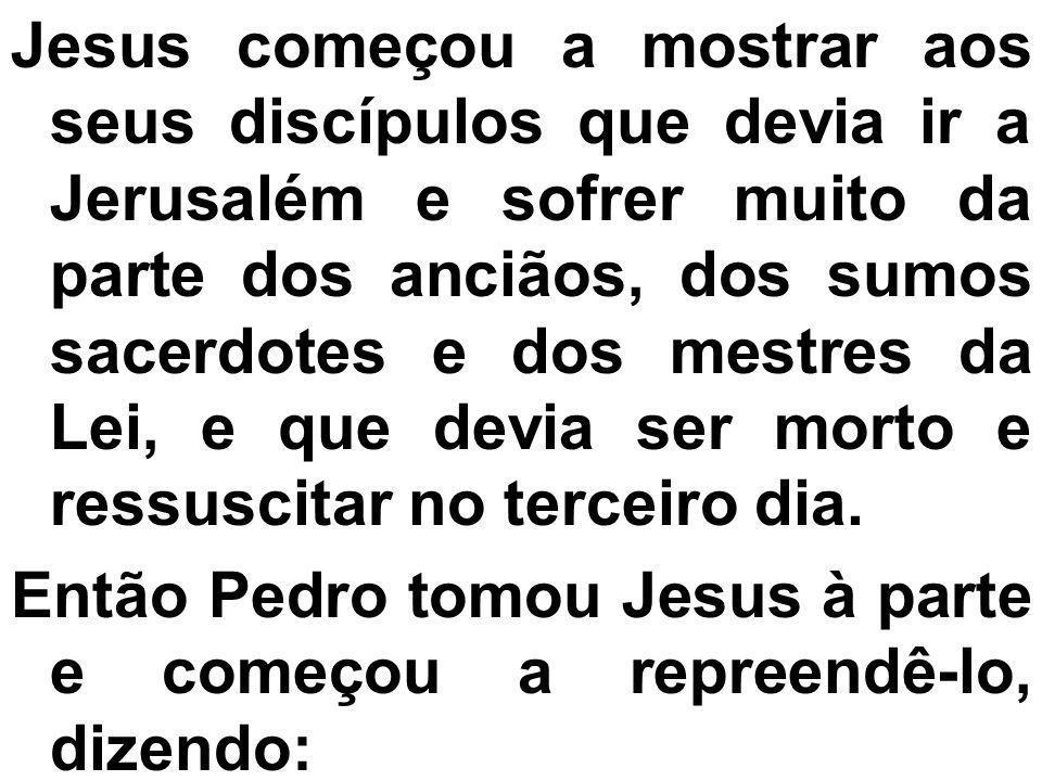 Jesus começou a mostrar aos seus discípulos que devia ir a Jerusalém e sofrer muito da parte dos anciãos, dos sumos sacerdotes e dos mestres da Lei, e