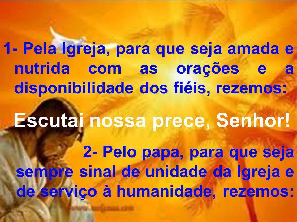 1- Pela Igreja, para que seja amada e nutrida com as orações e a disponibilidade dos fiéis, rezemos: Escutai nossa prece, Senhor! 2- Pelo papa, para q