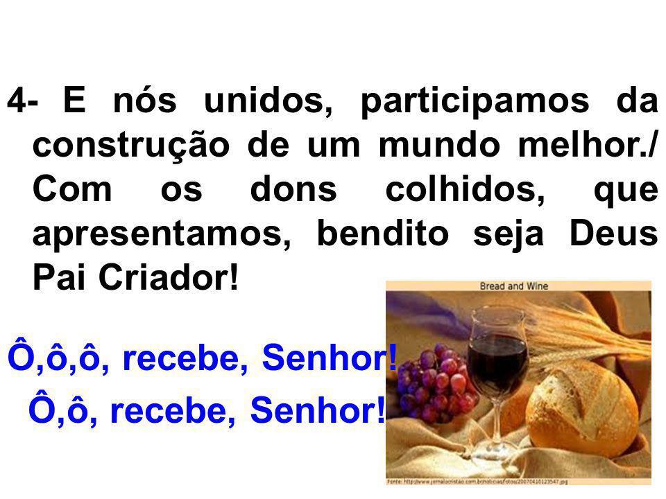 4- E nós unidos, participamos da construção de um mundo melhor./ Com os dons colhidos, que apresentamos, bendito seja Deus Pai Criador! Ô,ô,ô, recebe,