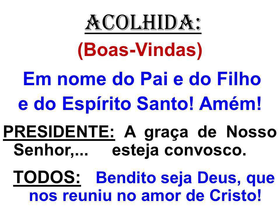 ACOLHIDA: (Boas-Vindas) Em nome do Pai e do Filho e do Espírito Santo! Amém! PRESIDENTE: A graça de Nosso Senhor,... esteja convosco. TODOS: Bendito s