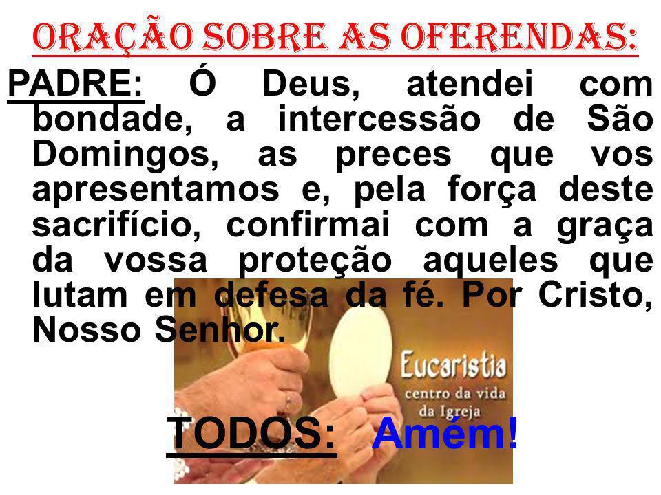 ORAÇÃO SOBRE AS OFERENDAS: PADRE: Ó Deus, atendei com bondade, a intercessão de São Domingos, as preces que vos apresentamos e, pela força deste sacri