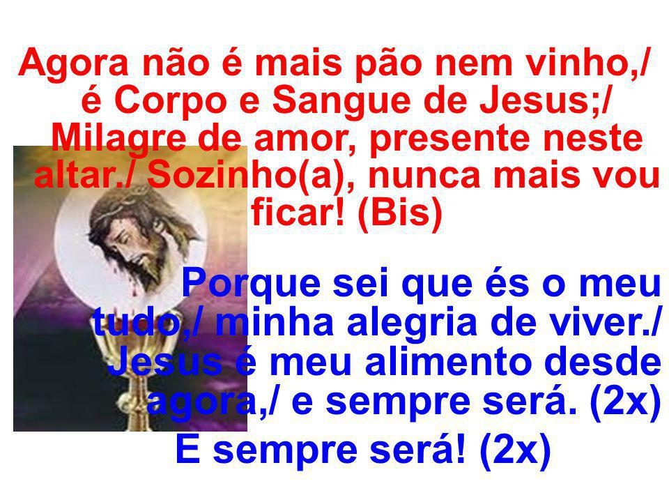 Agora não é mais pão nem vinho,/ é Corpo e Sangue de Jesus;/ Milagre de amor, presente neste altar./ Sozinho(a), nunca mais vou ficar! (Bis) Porque se