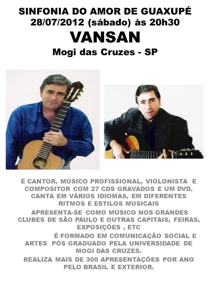 SINFONIA DO AMOR DE GUAXUPÉ 28/07/2012 (sábado) às 20h30 VANSAN Mogi das Cruzes - SP É CANTOR, MÚSICO PROFISSIONAL, VIOLONISTA E COMPOSITOR COM 27 CDS