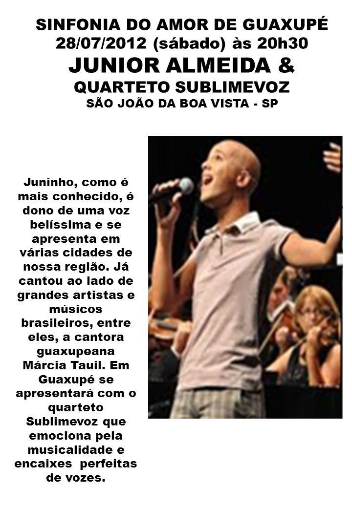 SINFONIA DO AMOR DE GUAXUPÉ 28/07/2012 (sábado) às 20h30 JUNIOR ALMEIDA & QUARTETO SUBLIMEVOZ SÃO JOÃO DA BOA VISTA - SP Juninho, como é mais conhecid