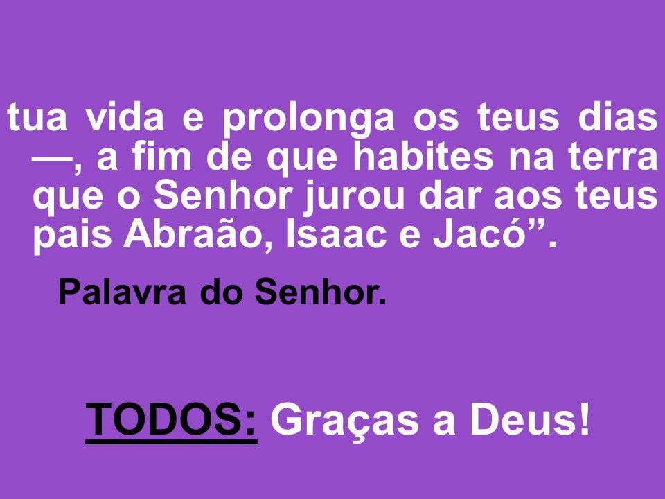 tua vida e prolonga os teus dias, a fim de que habites na terra que o Senhor jurou dar aos teus pais Abraão, Isaac e Jacó.