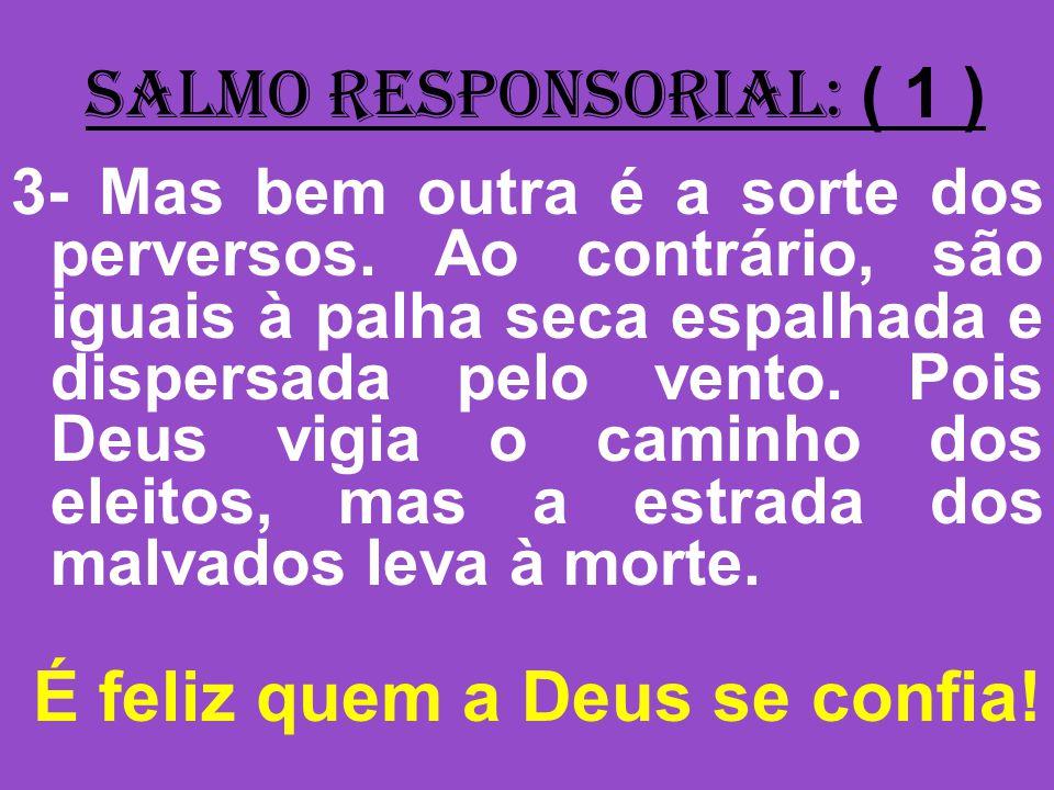 salmo responsorial: ( 1 ) 3- Mas bem outra é a sorte dos perversos.
