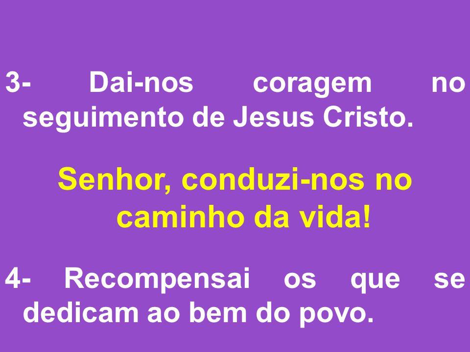 3- Dai-nos coragem no seguimento de Jesus Cristo.Senhor, conduzi-nos no caminho da vida.