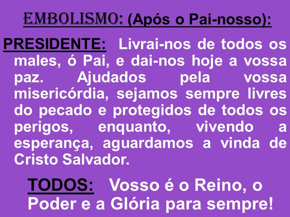 EMBOLISMO: (Após o Pai-nosso): PRESIDENTE: Livrai-nos de todos os males, ó Pai, e dai-nos hoje a vossa paz.