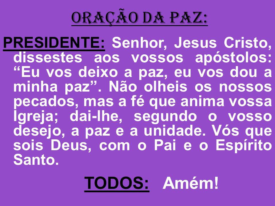 ORAÇÃO DA PAZ: PRESIDENTE: Senhor, Jesus Cristo, dissestes aos vossos apóstolos: Eu vos deixo a paz, eu vos dou a minha paz.