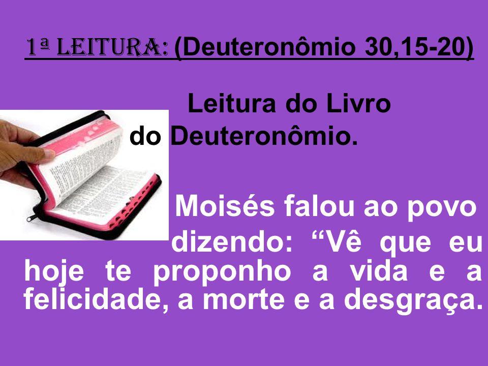 1ª Leitura: (Deuteronômio 30,15-20) Leitura do Livro do Deuteronômio.
