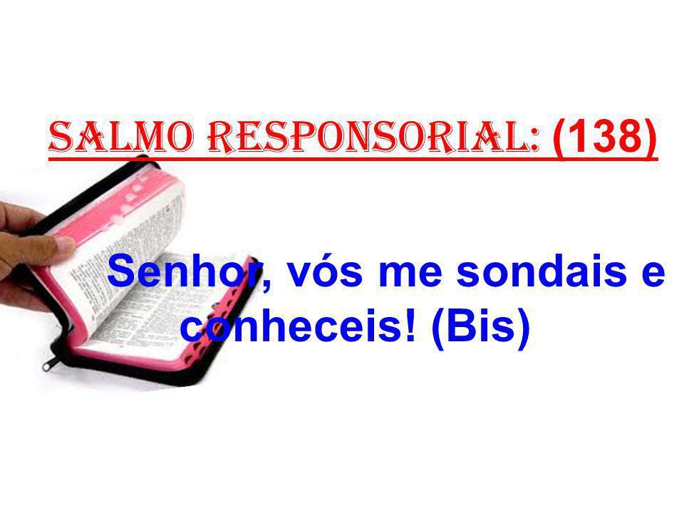 salmo responsorial: (138) Senhor, vós me sondais e conheceis! (Bis)