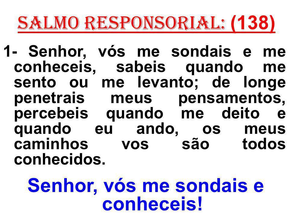 salmo responsorial: (138) 1- Senhor, vós me sondais e me conheceis, sabeis quando me sento ou me levanto; de longe penetrais meus pensamentos, percebe