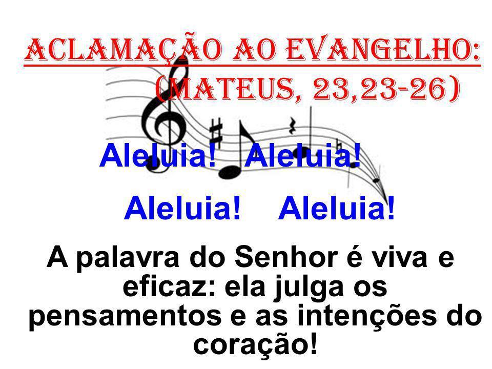ACLAMAÇÃO AO EVANGELHO: (Mateus, 23,23-26) Aleluia! Aleluia! A palavra do Senhor é viva e eficaz: ela julga os pensamentos e as intenções do coração!