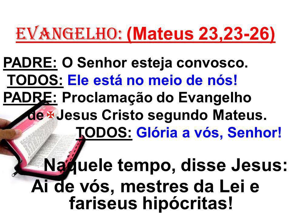 EVANGELHO: (Mateus 23,23-26) PADRE: O Senhor esteja convosco. TODOS: Ele está no meio de nós! PADRE: Proclamação do Evangelho de Jesus Cristo segundo