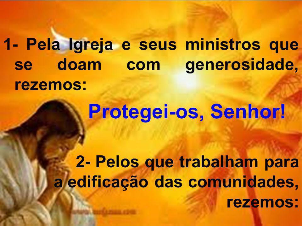 1- Pela Igreja e seus ministros que se doam com generosidade, rezemos: Protegei-os, Senhor! 2- Pelos que trabalham para a edificação das comunidades,