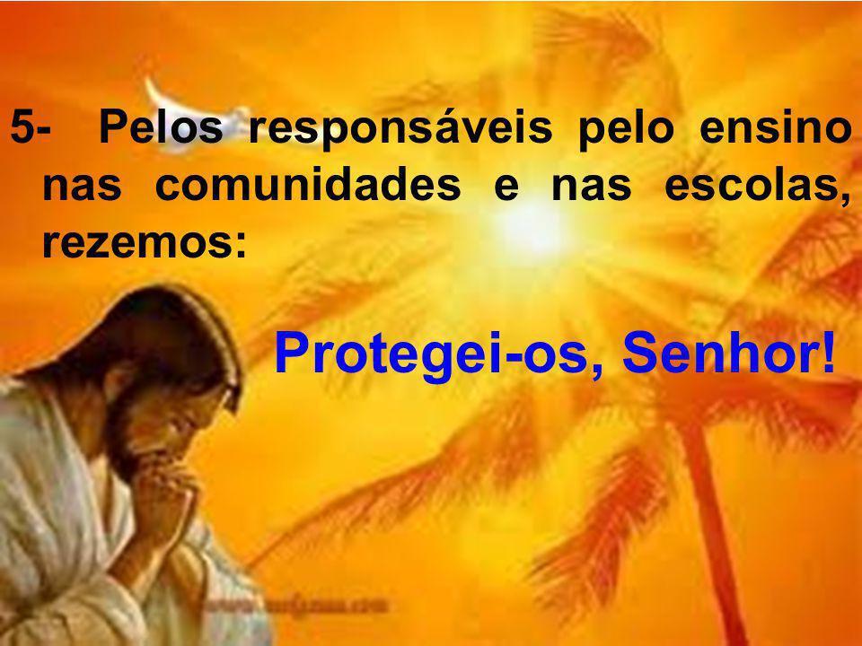 5- Pelos responsáveis pelo ensino nas comunidades e nas escolas, rezemos: Protegei-os, Senhor!