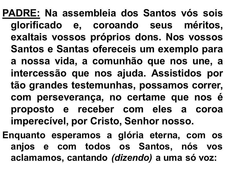 PADRE: Na assembleia dos Santos vós sois glorificado e, coroando seus méritos, exaltais vossos próprios dons. Nos vossos Santos e Santas ofereceis um