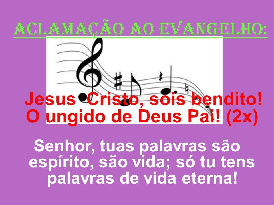 ACLAMAÇÃO AO EVANGELHO: Jesus Cristo, sois bendito! O ungido de Deus Pai! (2x) Senhor, tuas palavras são espírito, são vida; só tu tens palavras de vi