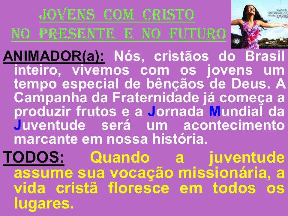 JOVENS COM CRISTO NO PRESENTE E NO FUTURO ANIMADOR(a): Nós, cristãos do Brasil inteiro, vivemos com os jovens um tempo especial de bênçãos de Deus. A