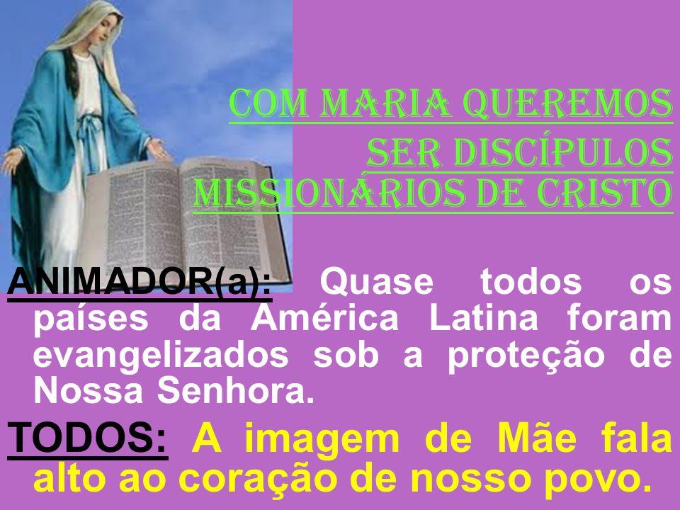 COM MARIA QUEREMOS SER DISCÍPULOS MISSIONÁRIOS DE CRISTO ANIMADOR(a): Quase todos os países da América Latina foram evangelizados sob a proteção de No