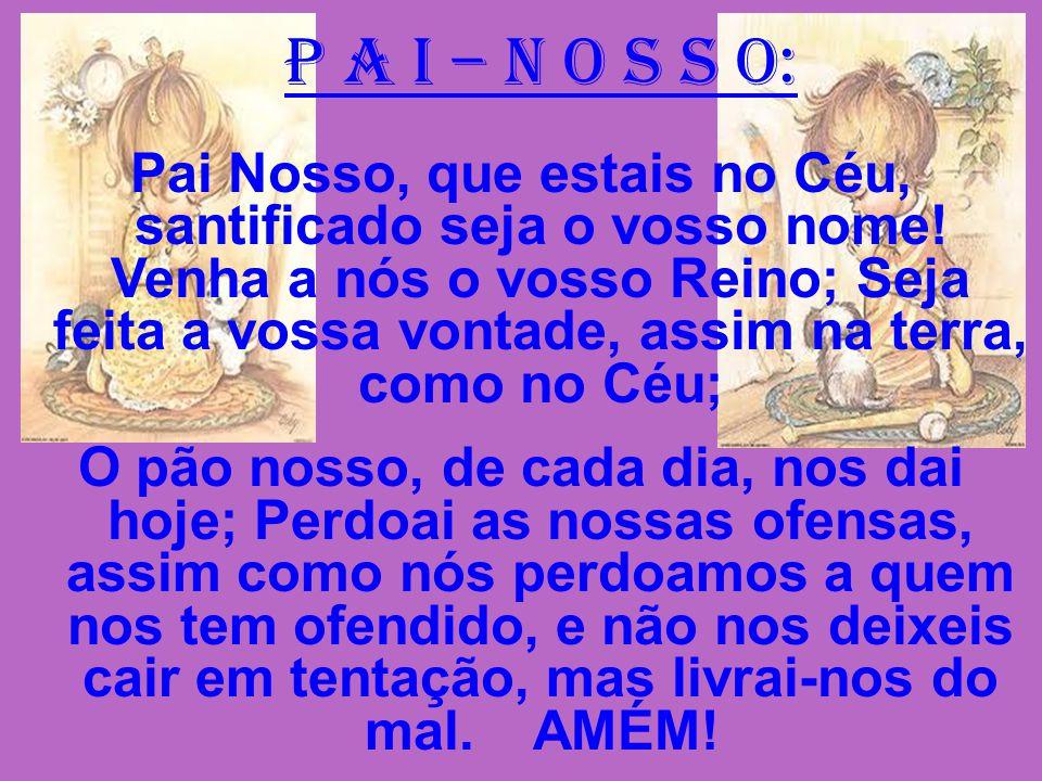 P A I – N O S S O: Pai Nosso, que estais no Céu, santificado seja o vosso nome! Venha a nós o vosso Reino; Seja feita a vossa vontade, assim na terra,