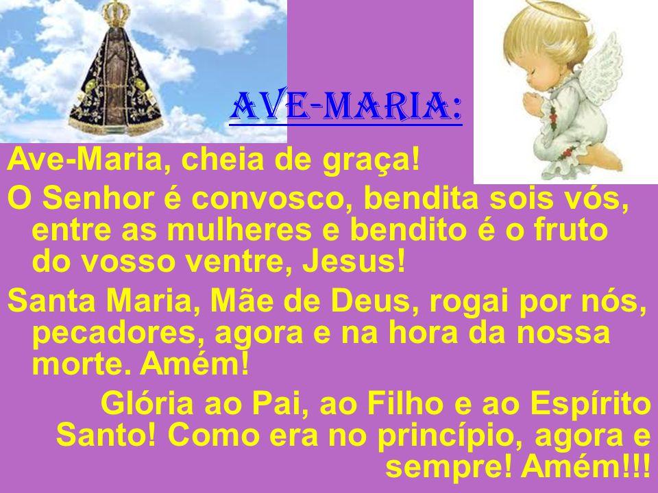 AVE-MARIA: Ave-Maria, cheia de graça! O Senhor é convosco, bendita sois vós, entre as mulheres e bendito é o fruto do vosso ventre, Jesus! Santa Maria