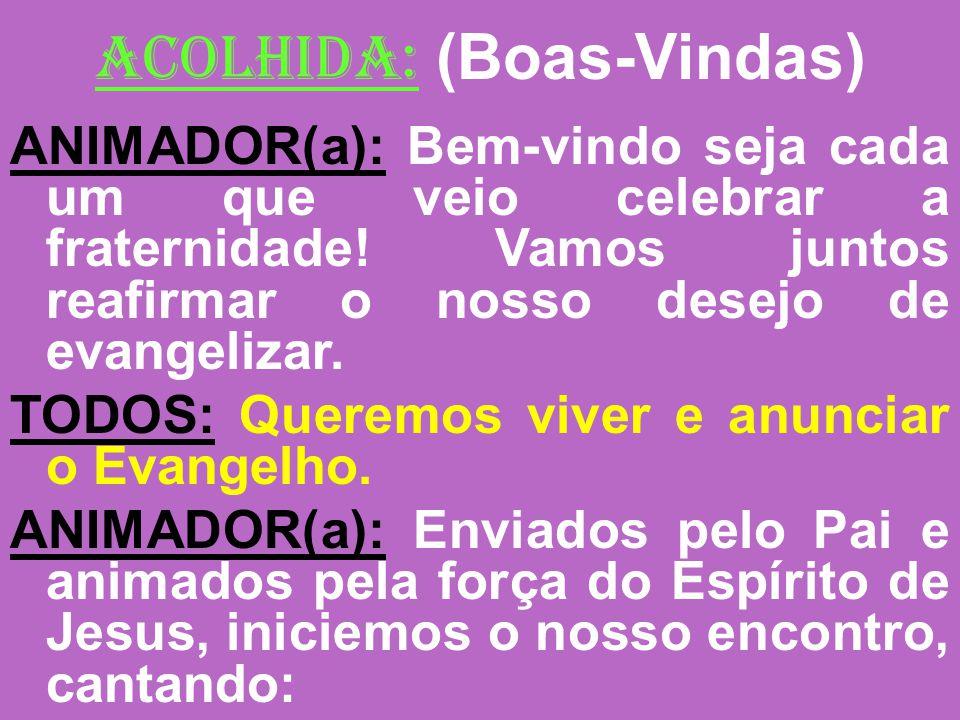 ACOLHIDA: (Boas-Vindas) ANIMADOR(a): Bem-vindo seja cada um que veio celebrar a fraternidade! Vamos juntos reafirmar o nosso desejo de evangelizar. TO