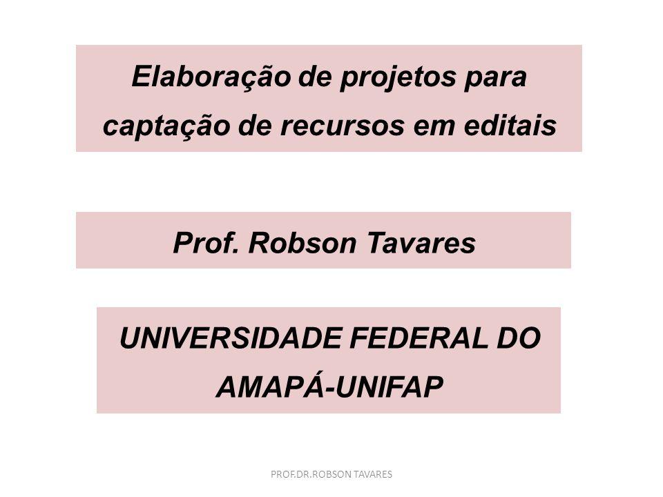 Elaboração de projetos para captação de recursos em editais Prof. Robson Tavares UNIVERSIDADE FEDERAL DO AMAPÁ-UNIFAP PROF.DR.ROBSON TAVARES
