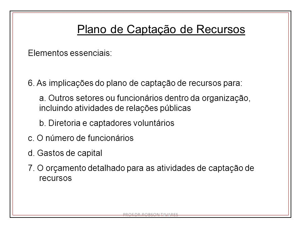 Plano de Captação de Recursos Elementos essenciais: 6. As implicações do plano de captação de recursos para: a. Outros setores ou funcionários dentro