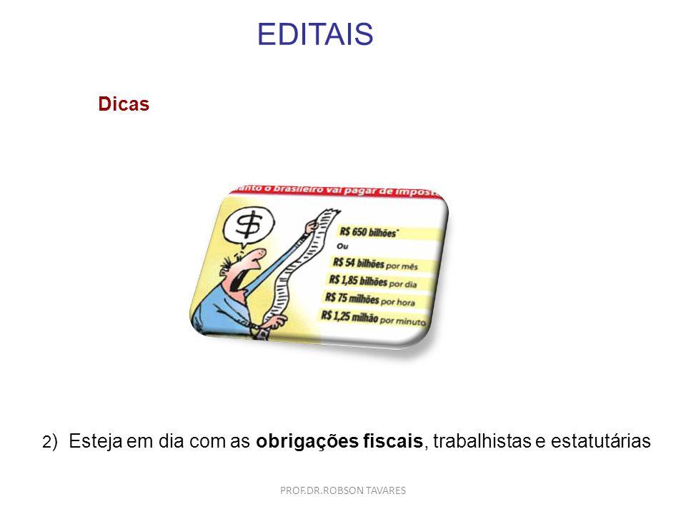 EDITAIS Dicas 2 ) Esteja em dia com as obrigações fiscais, trabalhistas e estatutárias PROF.DR.ROBSON TAVARES