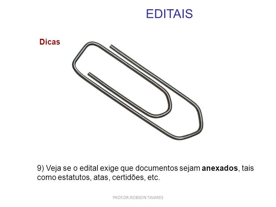 EDITAIS 9) Veja se o edital exige que documentos sejam anexados, tais como estatutos, atas, certidões, etc. Dicas PROF.DR.ROBSON TAVARES