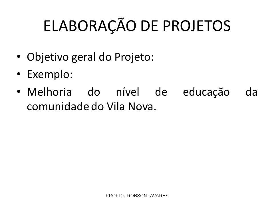 Objetivo geral do Projeto: Exemplo: Melhoria do nível de educação da comunidade do Vila Nova. PROF.DR.ROBSON TAVARES ELABORAÇÃO DE PROJETOS