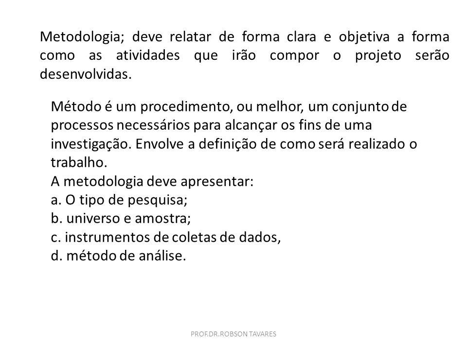 Metodologia; deve relatar de forma clara e objetiva a forma como as atividades que irão compor o projeto serão desenvolvidas. Método é um procedimento
