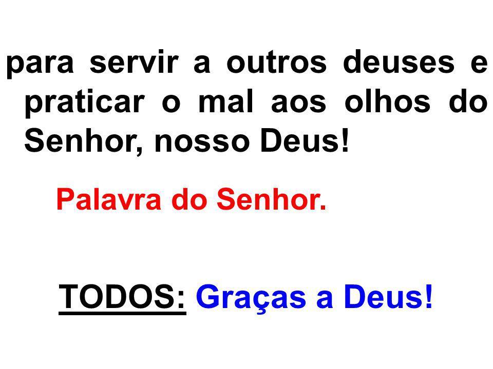 para servir a outros deuses e praticar o mal aos olhos do Senhor, nosso Deus! Palavra do Senhor. TODOS: Graças a Deus!