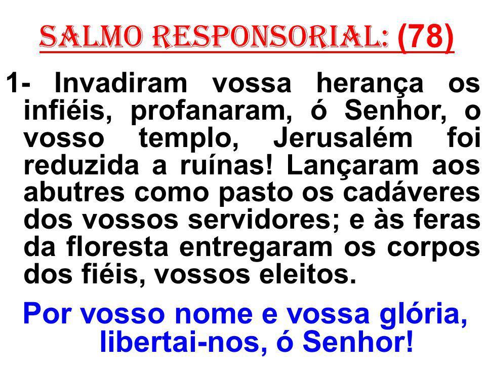 salmo responsorial: (78) 1- Invadiram vossa herança os infiéis, profanaram, ó Senhor, o vosso templo, Jerusalém foi reduzida a ruínas! Lançaram aos ab
