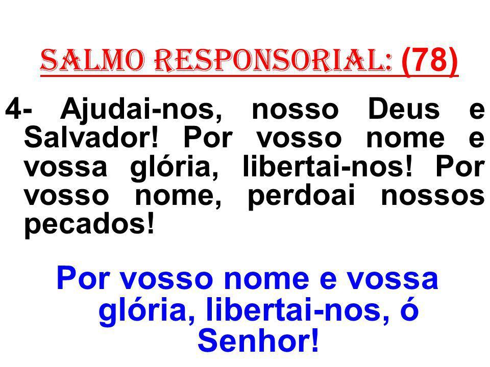 salmo responsorial: (78) 4- Ajudai-nos, nosso Deus e Salvador! Por vosso nome e vossa glória, libertai-nos! Por vosso nome, perdoai nossos pecados! Po