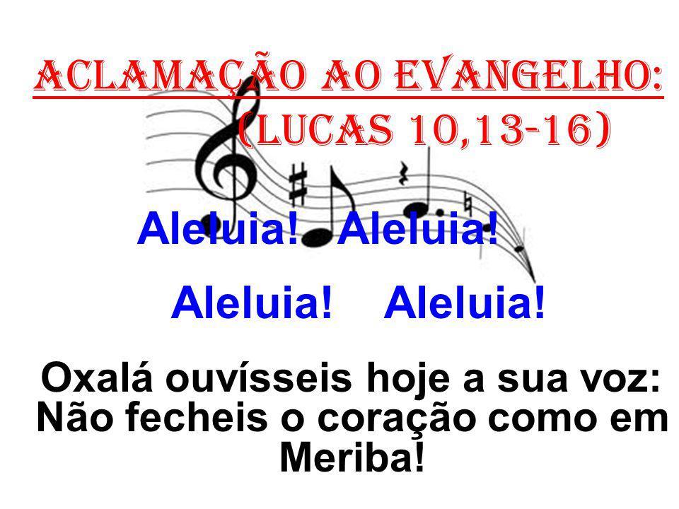 ACLAMAÇÃO AO EVANGELHO: (Lucas 10,13-16) Aleluia! Aleluia! Oxalá ouvísseis hoje a sua voz: Não fecheis o coração como em Meriba!