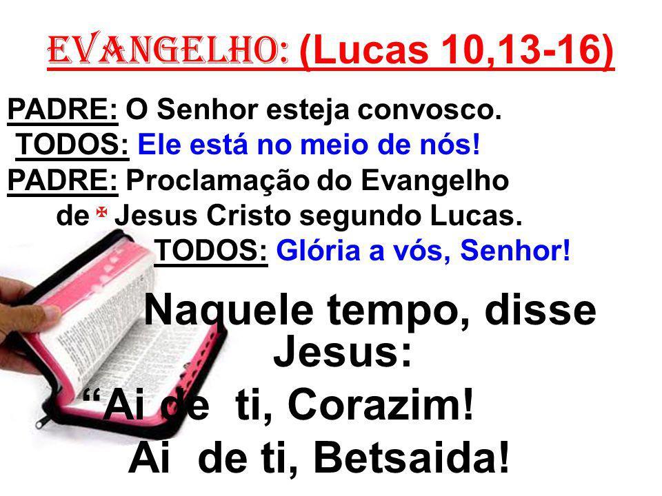 EVANGELHO: (Lucas 10,13-16) PADRE: O Senhor esteja convosco. TODOS: Ele está no meio de nós! PADRE: Proclamação do Evangelho de Jesus Cristo segundo L