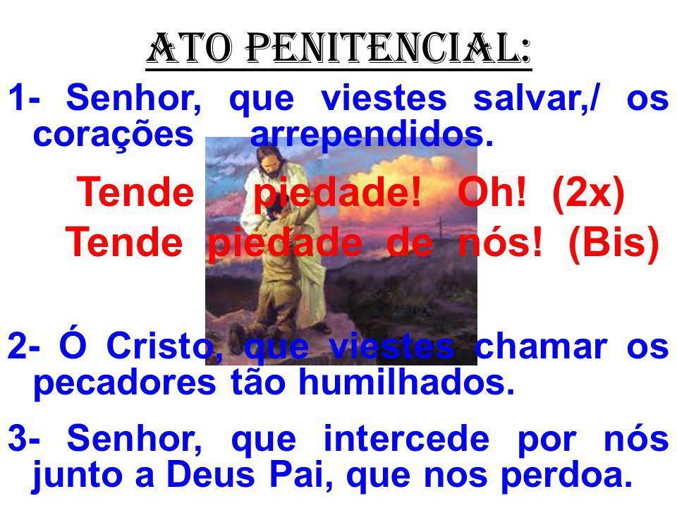 ATO PENITENCIAL: 1- Senhor, que viestes salvar,/ os corações arrependidos. Tende piedade! Oh! (2x) Tende piedade de nós! (Bis) 2- Ó Cristo, que vieste