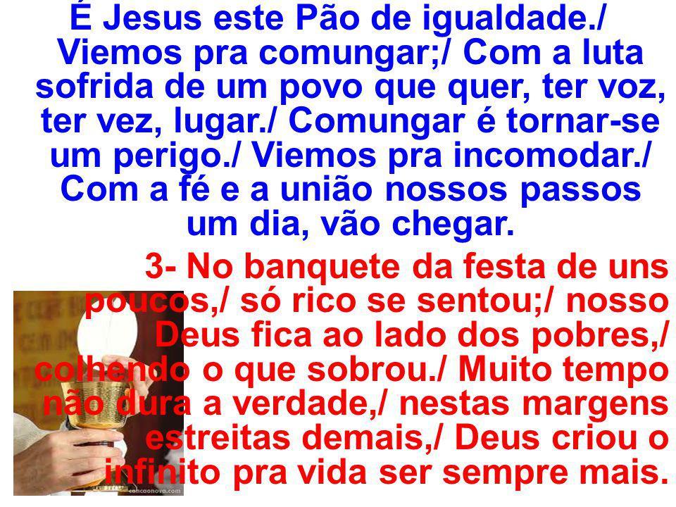 É Jesus este Pão de igualdade./ Viemos pra comungar;/ Com a luta sofrida de um povo que quer, ter voz, ter vez, lugar./ Comungar é tornar-se um perigo