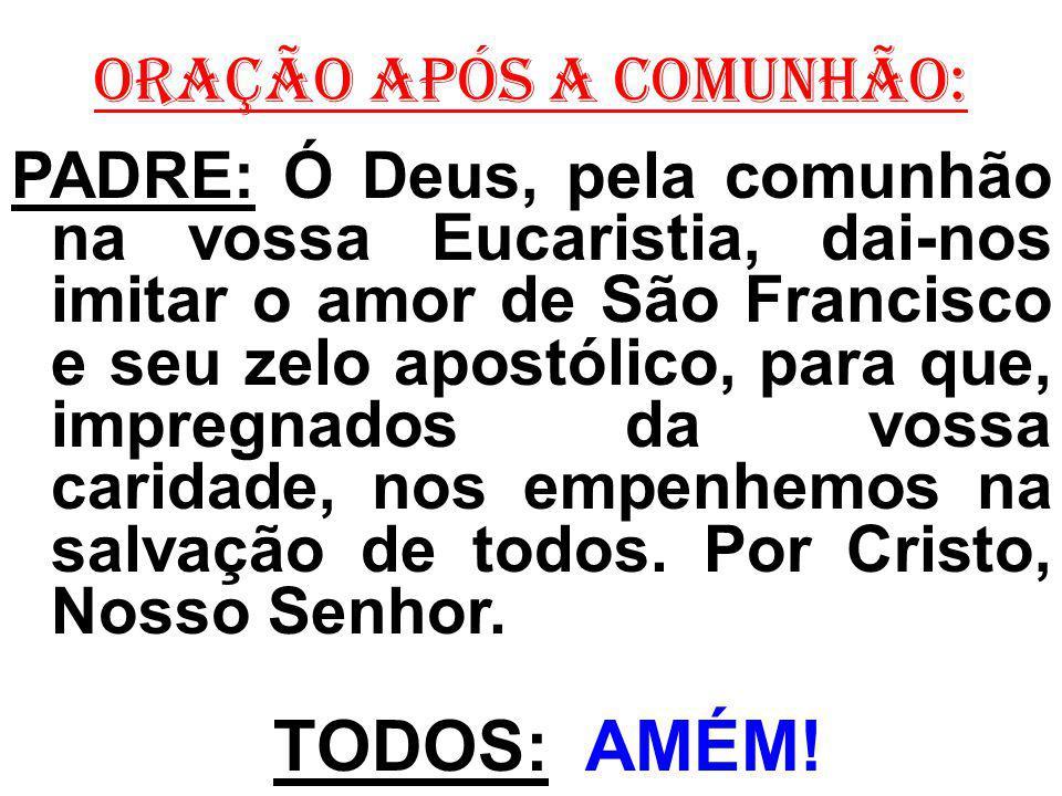 ORAÇÃO APÓS A COMUNHÃO: PADRE: Ó Deus, pela comunhão na vossa Eucaristia, dai-nos imitar o amor de São Francisco e seu zelo apostólico, para que, impr