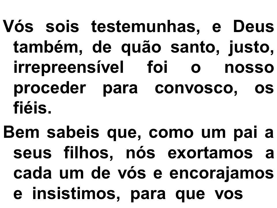 Vós sois testemunhas, e Deus também, de quão santo, justo, irrepreensível foi o nosso proceder para convosco, os fiéis. Bem sabeis que, como um pai a