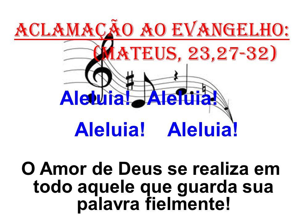 ACLAMAÇÃO AO EVANGELHO: (Mateus, 23,27-32) Aleluia! Aleluia! O Amor de Deus se realiza em todo aquele que guarda sua palavra fielmente!