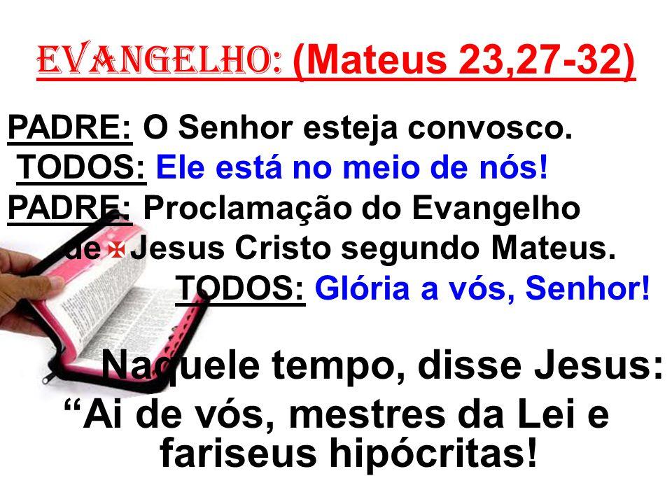EVANGELHO: (Mateus 23,27-32) PADRE: O Senhor esteja convosco. TODOS: Ele está no meio de nós! PADRE: Proclamação do Evangelho de Jesus Cristo segundo