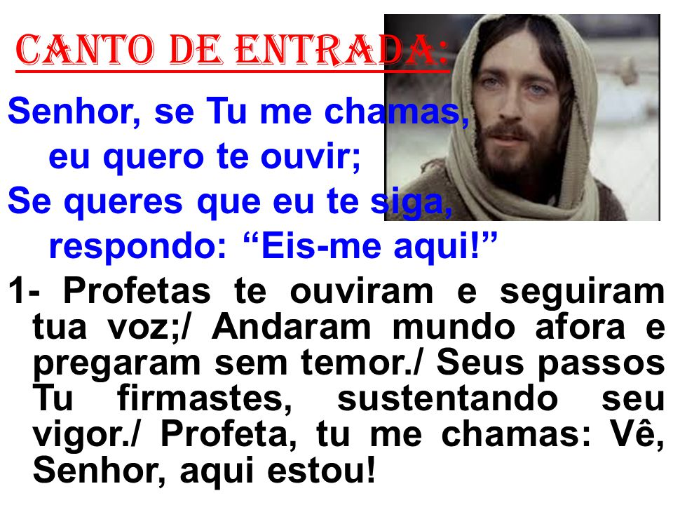 CANTO de ENTRADA: Senhor, se Tu me chamas, eu quero te ouvir; Se queres que eu te siga, respondo: Eis-me aqui! 1- Profetas te ouviram e seguiram tua v