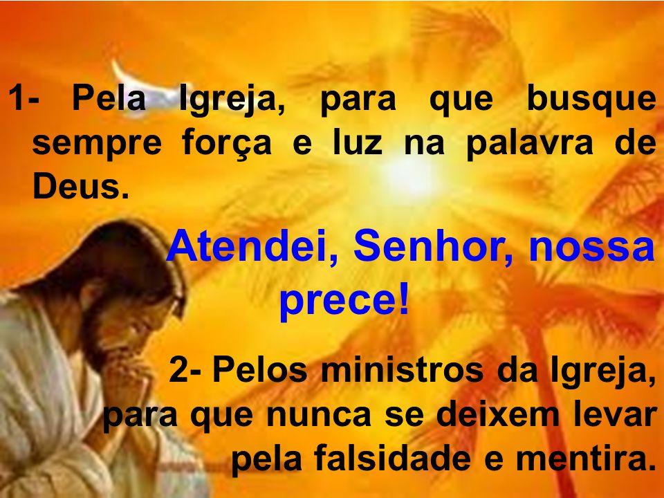 1- Pela Igreja, para que busque sempre força e luz na palavra de Deus. Atendei, Senhor, nossa prece! 2- Pelos ministros da Igreja, para que nunca se d