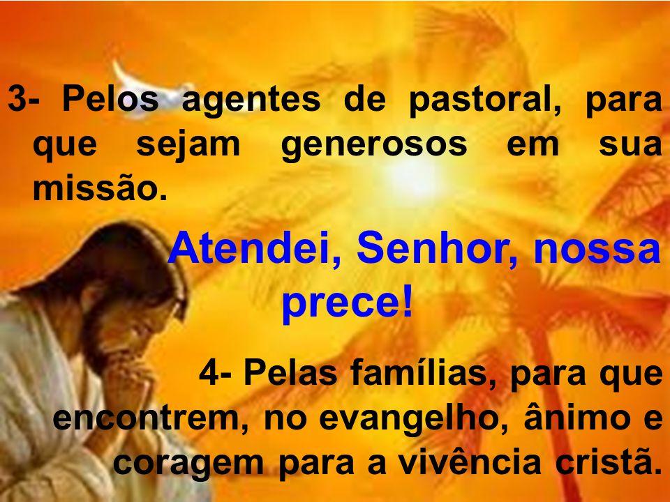 3- Pelos agentes de pastoral, para que sejam generosos em sua missão. Atendei, Senhor, nossa prece! 4- Pelas famílias, para que encontrem, no evangelh