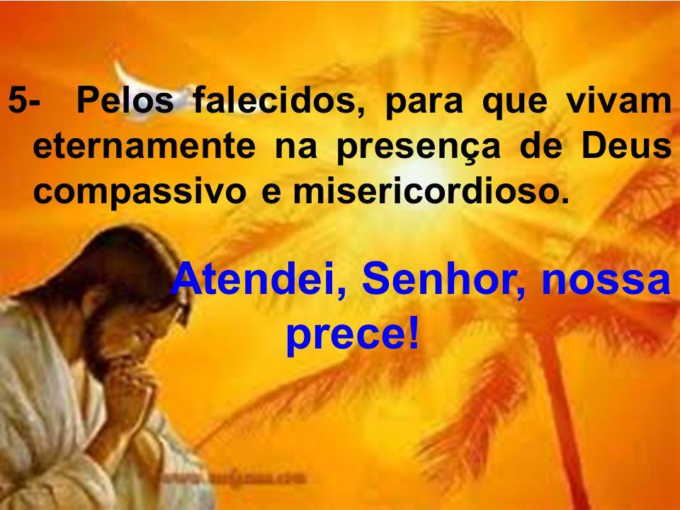 5- Pelos falecidos, para que vivam eternamente na presença de Deus compassivo e misericordioso. Atendei, Senhor, nossa prece!