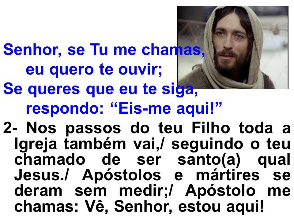 Senhor, se Tu me chamas, eu quero te ouvir; Se queres que eu te siga, respondo: Eis-me aqui! 2- Nos passos do teu Filho toda a Igreja também vai,/ seg