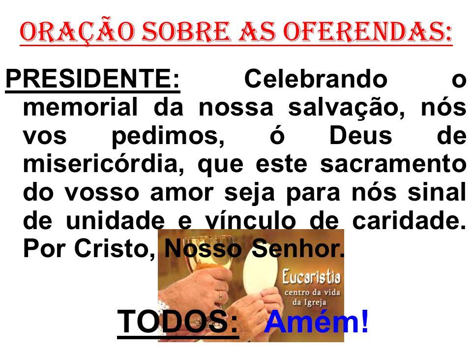 ORAÇÃO SOBRE AS OFERENDAS: PRESIDENTE: Celebrando o memorial da nossa salvação, nós vos pedimos, ó Deus de misericórdia, que este sacramento do vosso